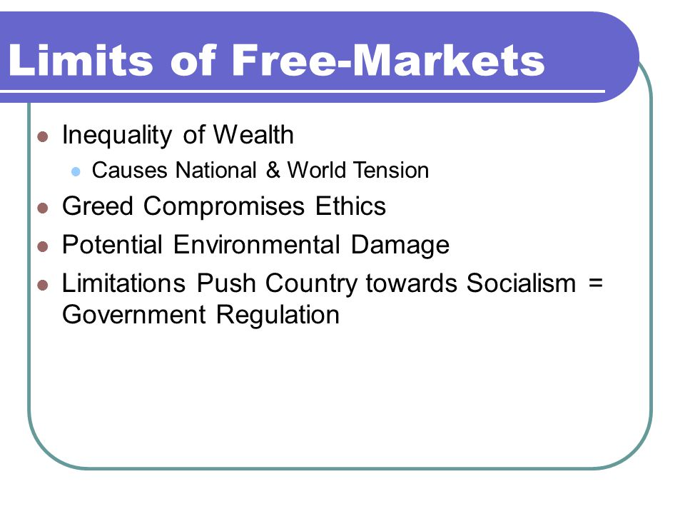 Limits of Free-Markets Inequality of Wealth Causes National & World Tension Greed Compromises Ethics Potential Environmental Damage Limitations Push Country towards Socialism = Government Regulation