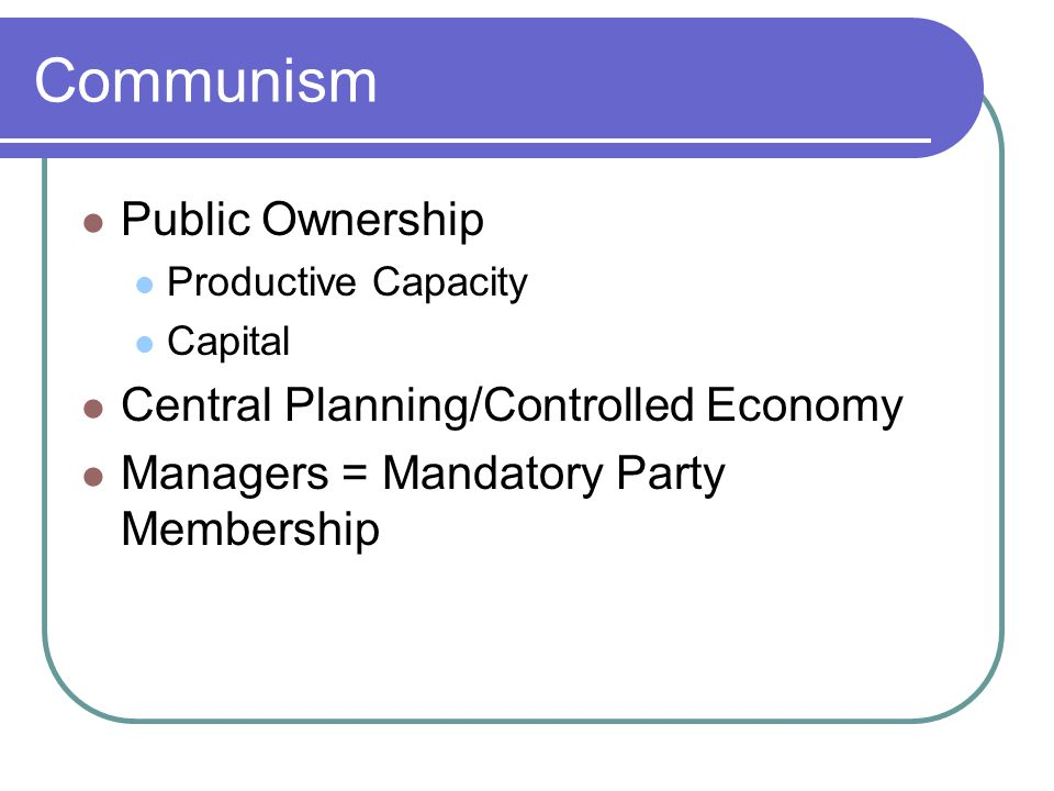 Communism Public Ownership Productive Capacity Capital Central Planning/Controlled Economy Managers = Mandatory Party Membership