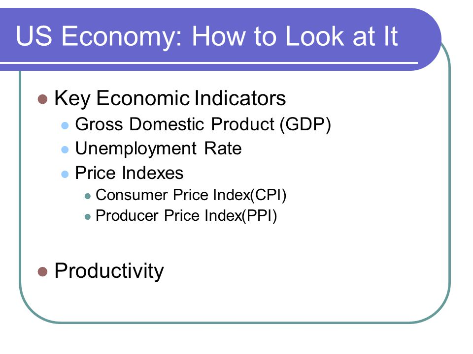US Economy: How to Look at It Key Economic Indicators Gross Domestic Product (GDP) Unemployment Rate Price Indexes Consumer Price Index(CPI) Producer Price Index(PPI) Productivity