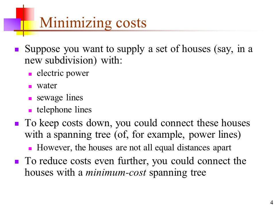4 Minimizing costs Suppose you want to supply a set of houses (say, in a new subdivision) with: electric power water sewage lines telephone lines To keep costs down, you could connect these houses with a spanning tree (of, for example, power lines) However, the houses are not all equal distances apart To reduce costs even further, you could connect the houses with a minimum-cost spanning tree