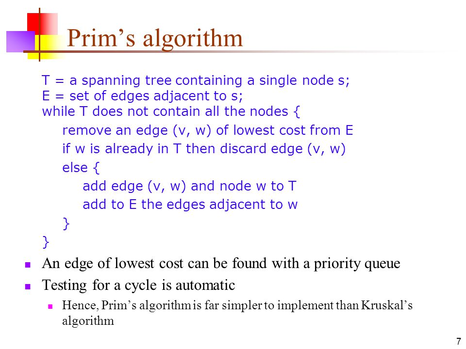 7 Prim's algorithm T = a spanning tree containing a single node s; E = set of edges adjacent to s; while T does not contain all the nodes { remove an edge (v, w) of lowest cost from E if w is already in T then discard edge (v, w) else { add edge (v, w) and node w to T add to E the edges adjacent to w } } An edge of lowest cost can be found with a priority queue Testing for a cycle is automatic Hence, Prim's algorithm is far simpler to implement than Kruskal's algorithm