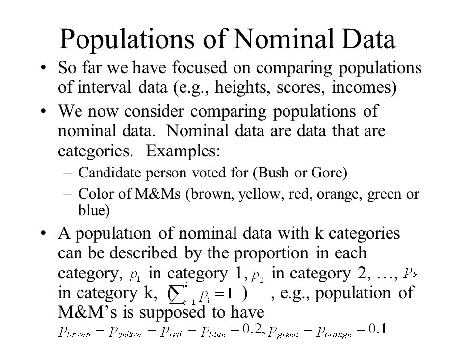Populations of Nominal Data So far we have focused on comparing populations of interval data (e.g., heights, scores, incomes) We now consider comparing populations of nominal data.