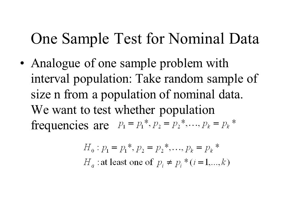 One Sample Test for Nominal Data Analogue of one sample problem with interval population: Take random sample of size n from a population of nominal data.