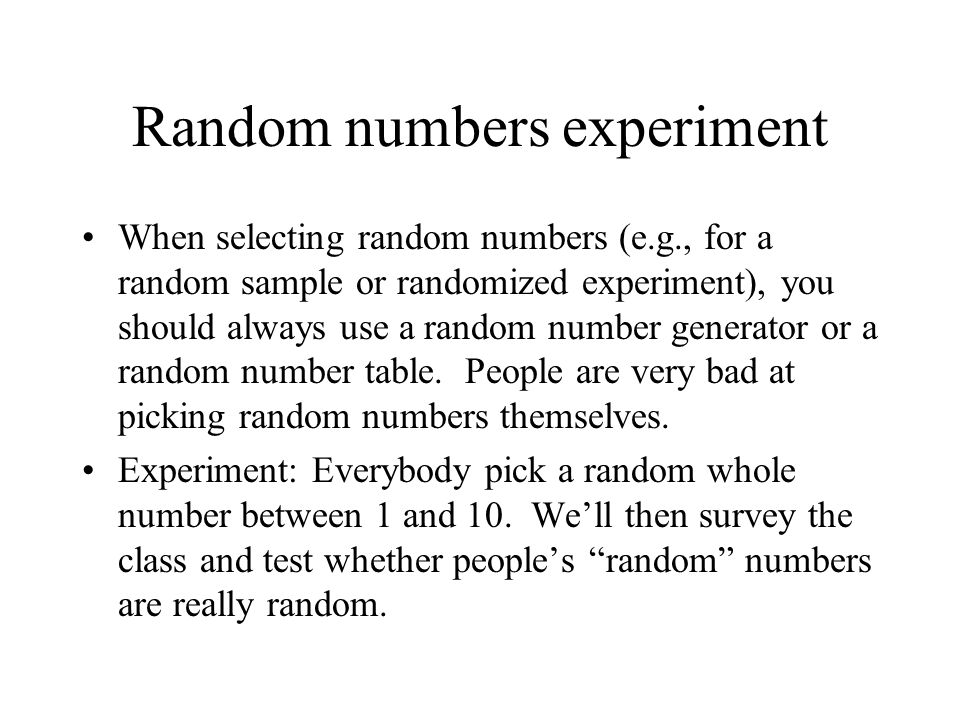 Random numbers experiment When selecting random numbers (e.g., for a random sample or randomized experiment), you should always use a random number generator or a random number table.