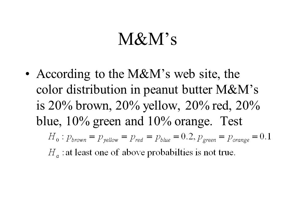 M&M's According to the M&M's web site, the color distribution in peanut butter M&M's is 20% brown, 20% yellow, 20% red, 20% blue, 10% green and 10% orange.