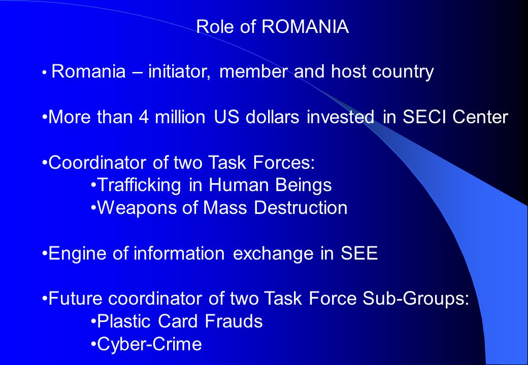 Romania – initiator, member and host country More than 4 million US dollars invested in SECI Center Coordinator of two Task Forces: Trafficking in Human Beings Weapons of Mass Destruction Engine of information exchange in SEE Future coordinator of two Task Force Sub-Groups: Plastic Card Frauds Cyber-Crime Role of ROMANIA