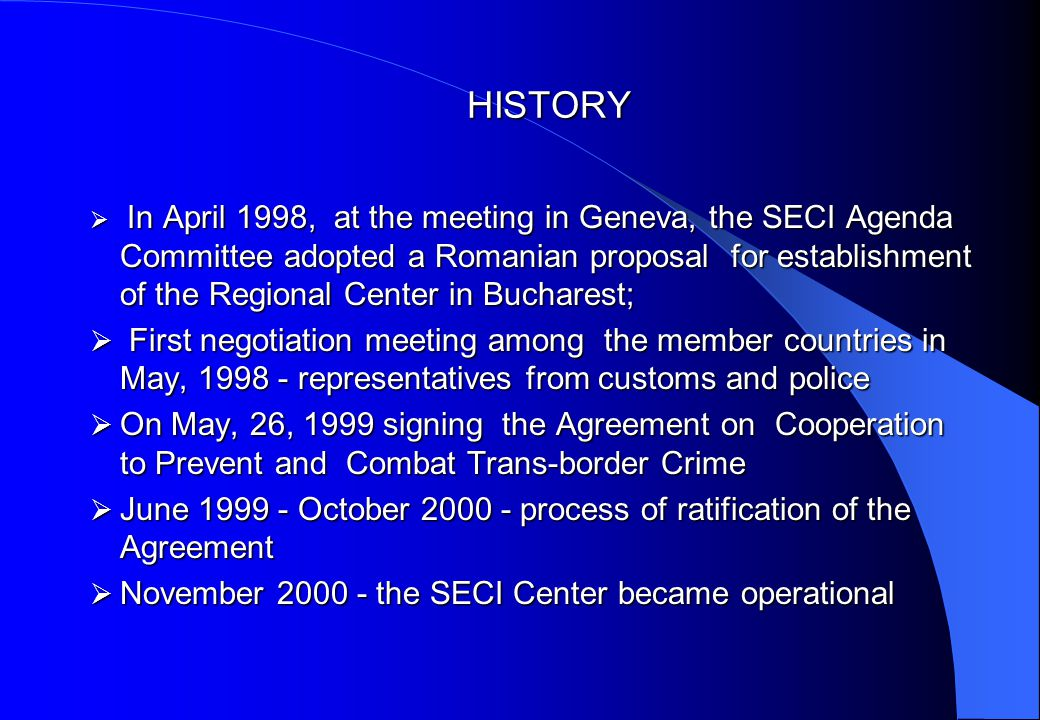 HISTORY  In April 1998, at the meeting in Geneva, the SECI Agenda Committee adopted a Romanian proposal for establishment of the Regional Center in Bucharest;  First negotiation meeting among the member countries in May, representatives from customs and police  On May, 26, 1999 signing the Agreement on Cooperation to Prevent and Combat Trans-border Crime  June October process of ratification of the Agreement  November the SECI Center became operational