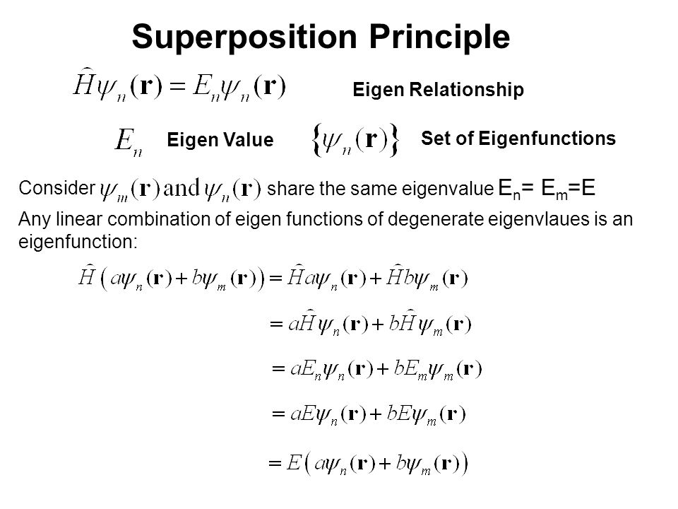 Superposition Principle Eigen Relationship Eigen Value Set of Eigenfunctions Any linear combination of eigen functions of degenerate eigenvlaues is an eigenfunction: Consider share the same eigenvalue E n = E m =E