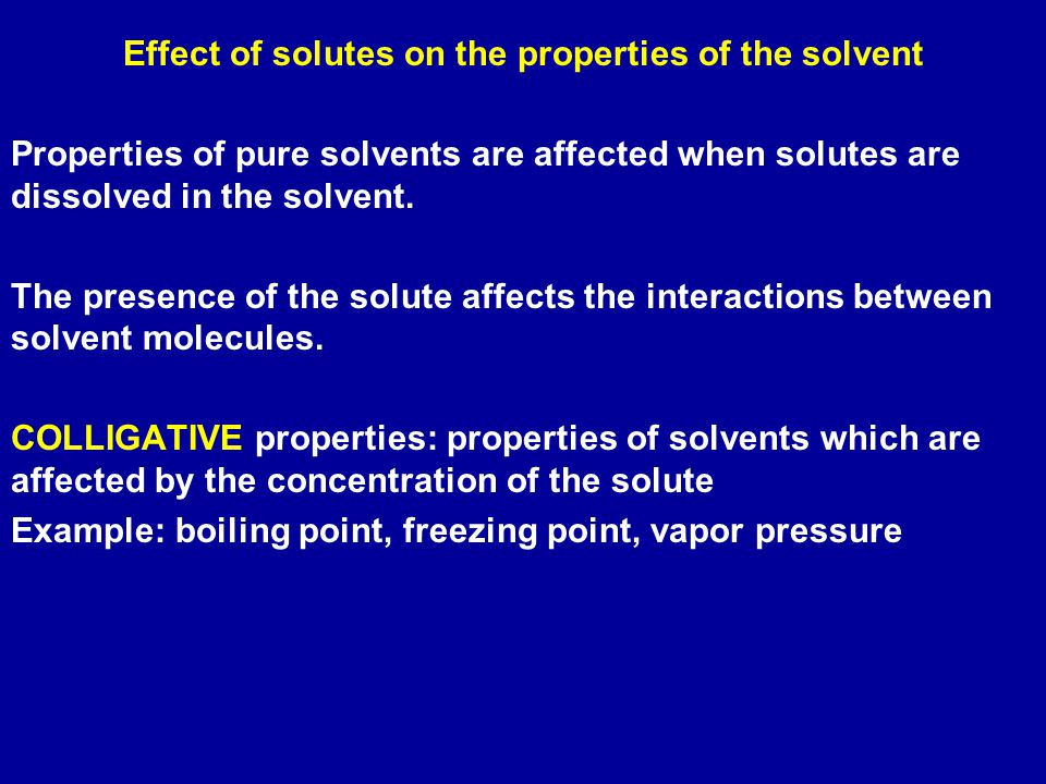 Effect of solutes on the properties of the solvent Properties of pure solvents are affected when solutes are dissolved in the solvent.