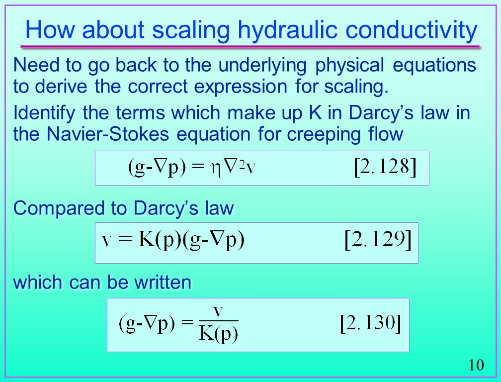 10 How about scaling hydraulic conductivity Need to go back to the underlying physical equations to derive the correct expression for scaling.