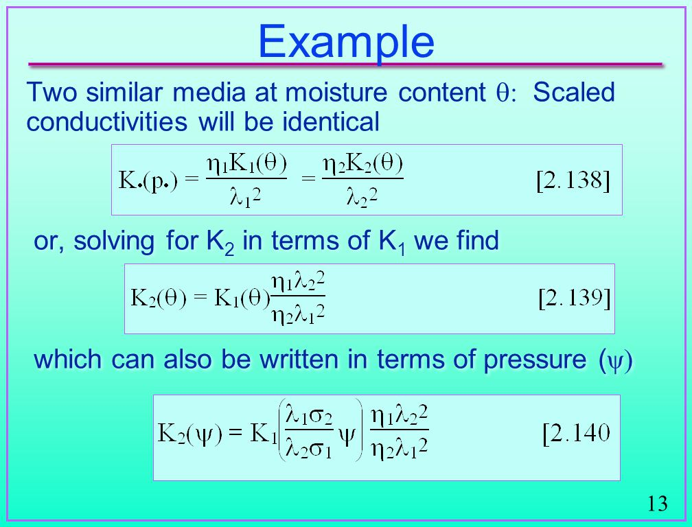 13 Example Two similar media at moisture content  Scaled conductivities will be identical or, solving for K 2 in terms of K 1 we find which can also be written in terms of pressure ( ψ)