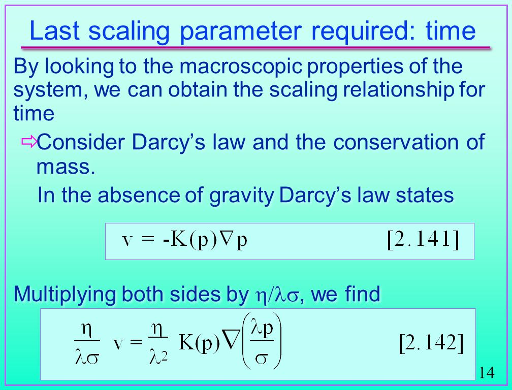 14 Last scaling parameter required: time By looking to the macroscopic properties of the system, we can obtain the scaling relationship for time   Consider Darcy's law and the conservation of mass.