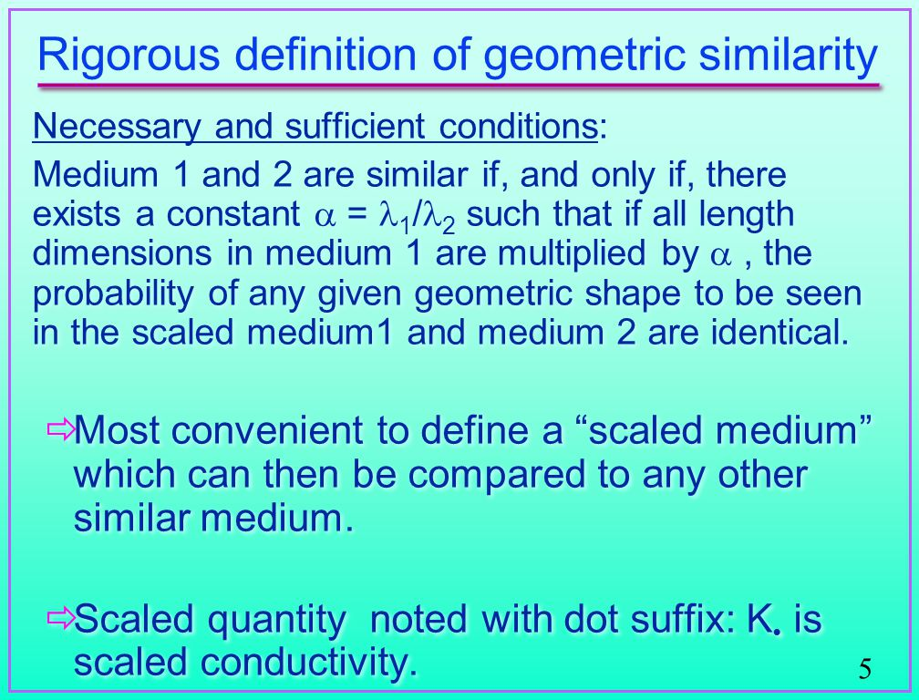 5 Rigorous definition of geometric similarity Necessary and sufficient conditions: Medium 1 and 2 are similar if, and only if, there exists a constant  = 1 / 2 such that if all length dimensions in medium 1 are multiplied by , the probability of any given geometric shape to be seen in the scaled medium1 and medium 2 are identical.