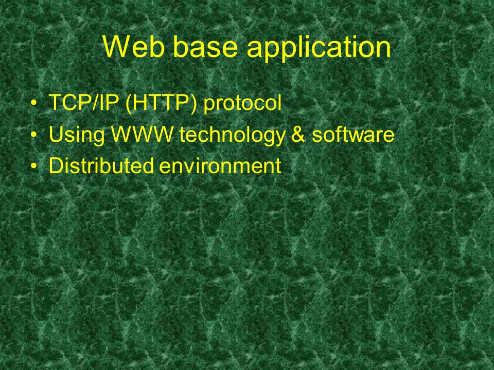 Web base application TCP/IP (HTTP) protocol Using WWW technology & software Distributed environment