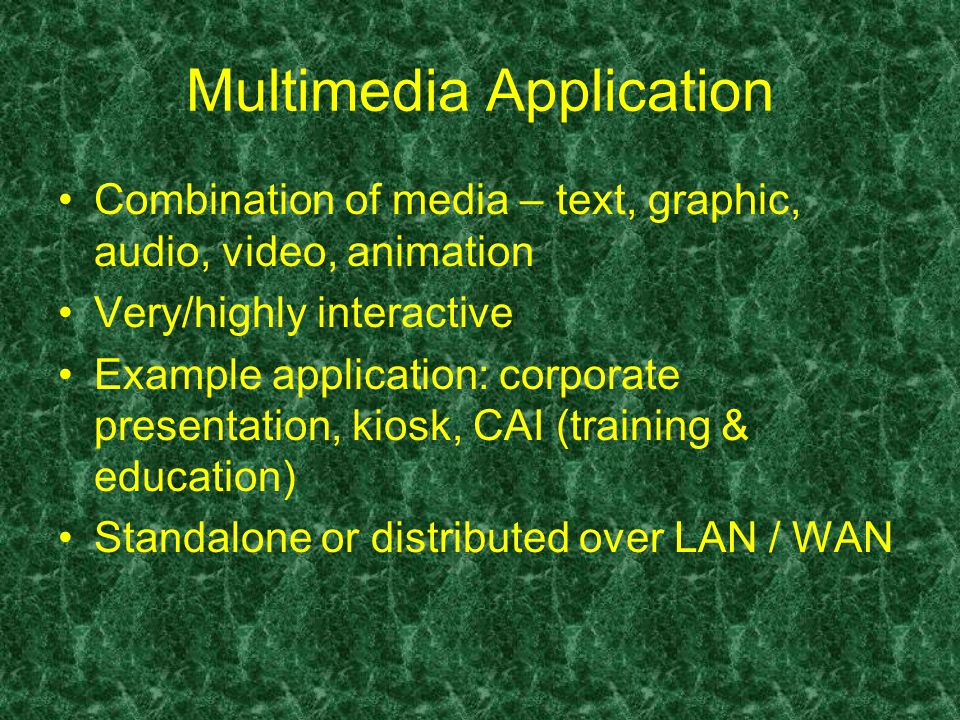 Multimedia Application Combination of media – text, graphic, audio, video, animation Very/highly interactive Example application: corporate presentation, kiosk, CAI (training & education) Standalone or distributed over LAN / WAN