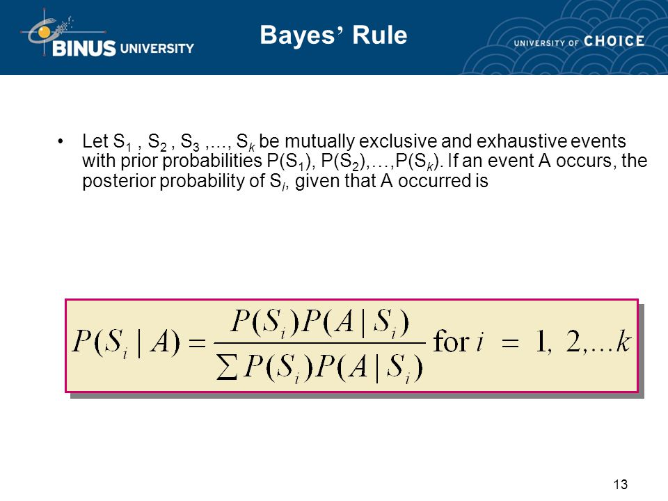 13 Bayes ' Rule Let S 1, S 2, S 3,..., S k be mutually exclusive and exhaustive events with prior probabilities P(S 1 ), P(S 2 ), …,P(S k ).