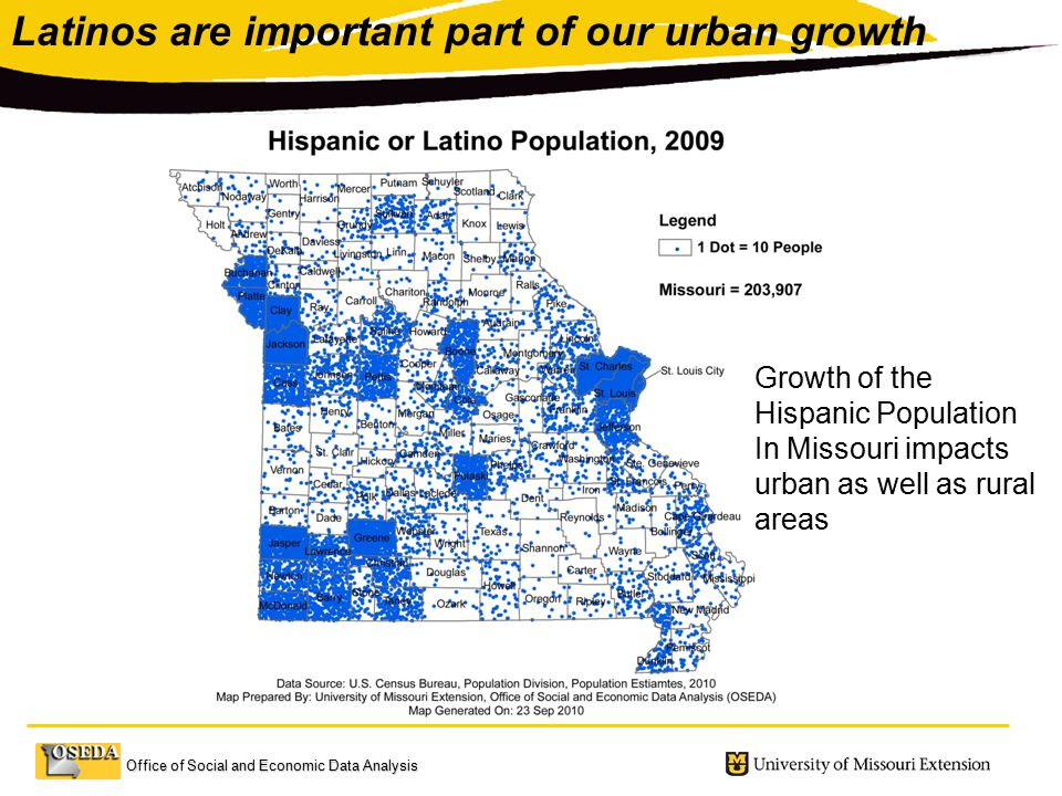 Office of Social and Economic Data Analysis Growth of the Hispanic Population In Missouri impacts urban as well as rural areas Latinos are important part of our urban growth