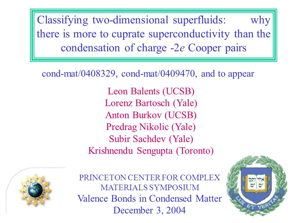 Classifying two-dimensional superfluids: why there is more to cuprate superconductivity than the condensation of charge -2e Cooper pairs cond-mat/ , cond-mat/ , and to appear Leon Balents (UCSB) Lorenz Bartosch (Yale) Anton Burkov (UCSB) Predrag Nikolic (Yale) Subir Sachdev (Yale) Krishnendu Sengupta (Toronto) PRINCETON CENTER FOR COMPLEX MATERIALS SYMPOSIUM Valence Bonds in Condensed Matter December 3, 2004