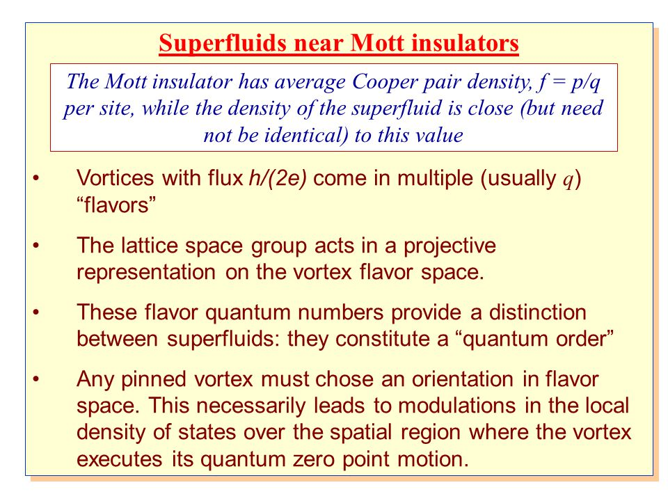 Superfluids near Mott insulators Vortices with flux h/(2e) come in multiple (usually q ) flavors The lattice space group acts in a projective representation on the vortex flavor space.