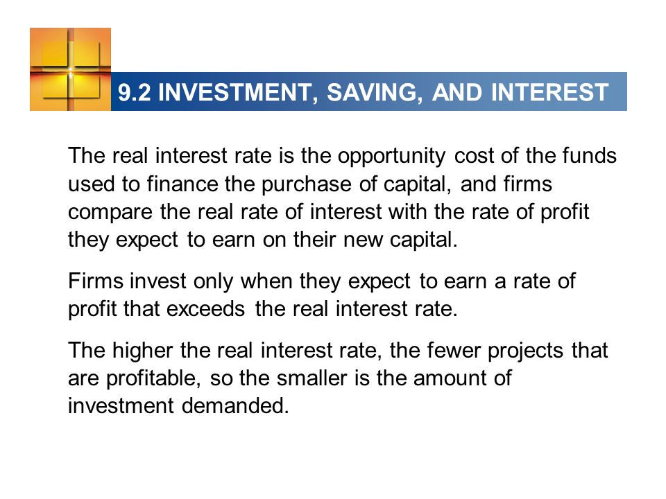9.2 INVESTMENT, SAVING, AND INTEREST The real interest rate is the opportunity cost of the funds used to finance the purchase of capital, and firms compare the real rate of interest with the rate of profit they expect to earn on their new capital.