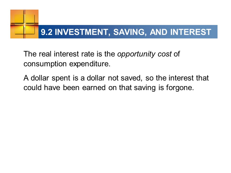9.2 INVESTMENT, SAVING, AND INTEREST The real interest rate is the opportunity cost of consumption expenditure.
