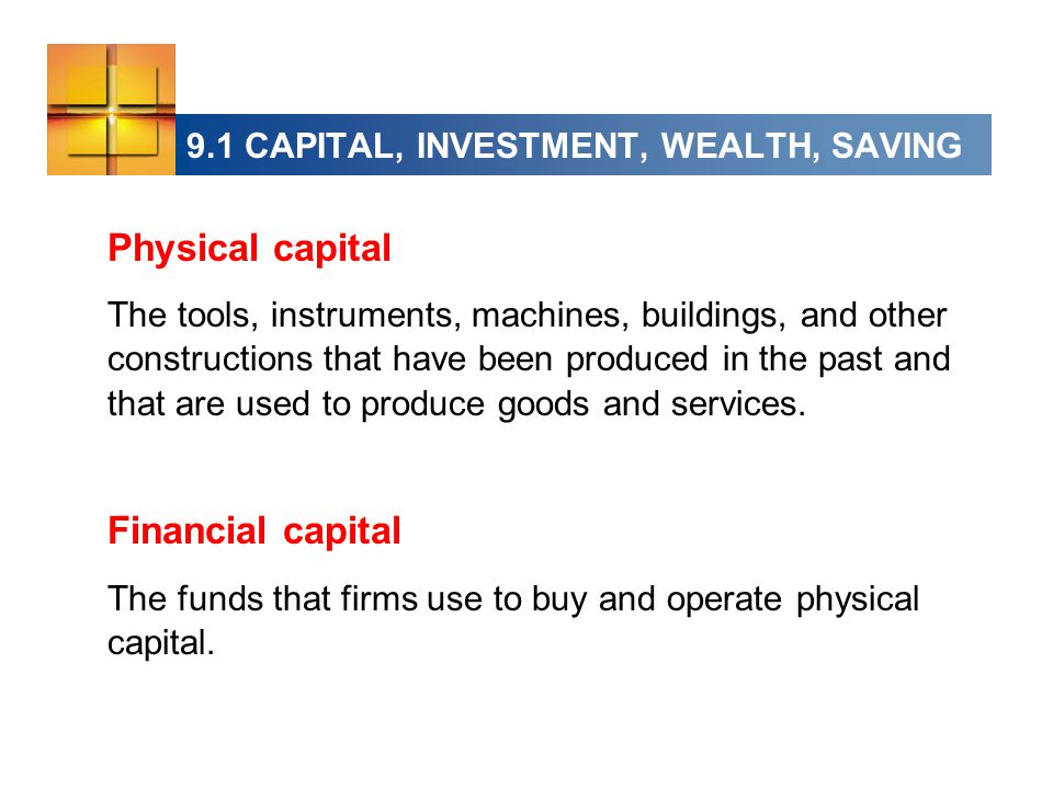 9.1 CAPITAL, INVESTMENT, WEALTH, SAVING Physical capital The tools, instruments, machines, buildings, and other constructions that have been produced in the past and that are used to produce goods and services.