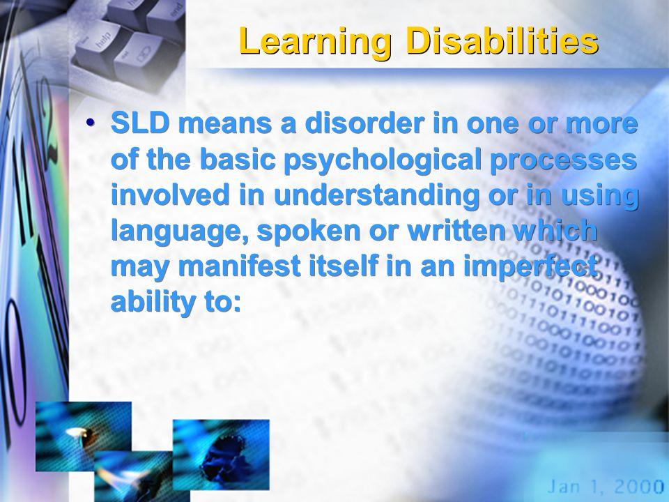 Learning Disabilities SLD means a disorder in one or more of the basic psychological processes involved in understanding or in using language, spoken or written which may manifest itself in an imperfect ability to: