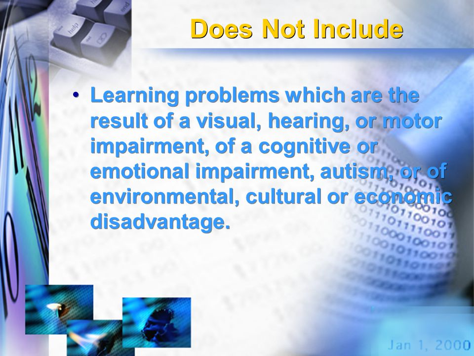 Does Not Include Learning problems which are the result of a visual, hearing, or motor impairment, of a cognitive or emotional impairment, autism, or of environmental, cultural or economic disadvantage.