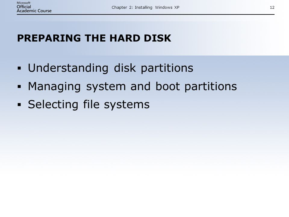 Chapter 2: Installing Windows XP12 PREPARING THE HARD DISK  Understanding disk partitions  Managing system and boot partitions  Selecting file systems  Understanding disk partitions  Managing system and boot partitions  Selecting file systems