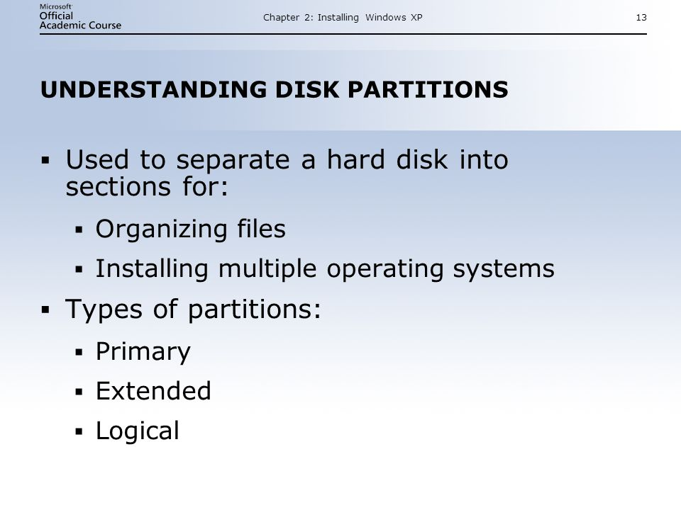 Chapter 2: Installing Windows XP13 UNDERSTANDING DISK PARTITIONS  Used to separate a hard disk into sections for:  Organizing files  Installing multiple operating systems  Types of partitions:  Primary  Extended  Logical  Used to separate a hard disk into sections for:  Organizing files  Installing multiple operating systems  Types of partitions:  Primary  Extended  Logical