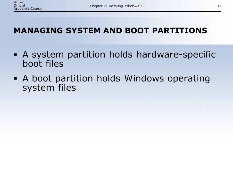 Chapter 2: Installing Windows XP14 MANAGING SYSTEM AND BOOT PARTITIONS  A system partition holds hardware-specific boot files  A boot partition holds Windows operating system files  A system partition holds hardware-specific boot files  A boot partition holds Windows operating system files