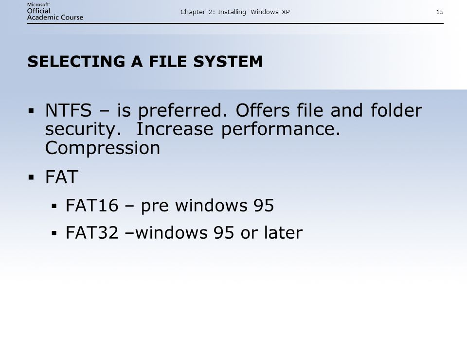Chapter 2: Installing Windows XP15 SELECTING A FILE SYSTEM  NTFS – is preferred.