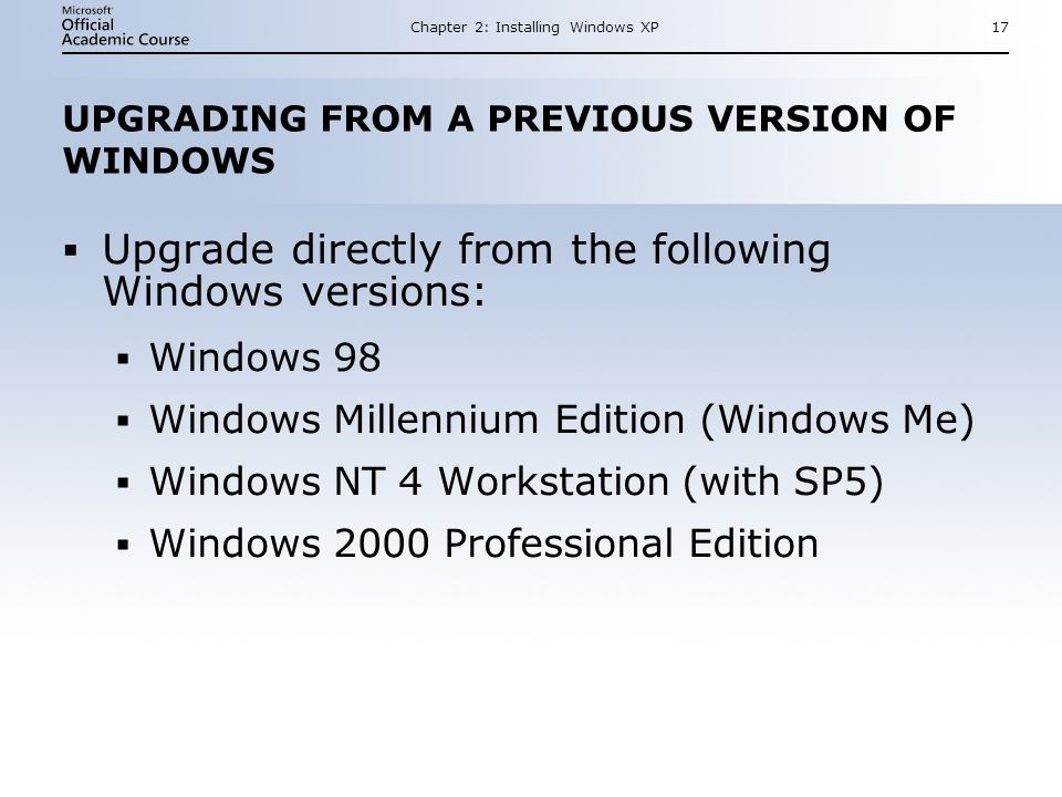 Chapter 2: Installing Windows XP17 UPGRADING FROM A PREVIOUS VERSION OF WINDOWS  Upgrade directly from the following Windows versions:  Windows 98  Windows Millennium Edition (Windows Me)  Windows NT 4 Workstation (with SP5)  Windows 2000 Professional Edition  Upgrade directly from the following Windows versions:  Windows 98  Windows Millennium Edition (Windows Me)  Windows NT 4 Workstation (with SP5)  Windows 2000 Professional Edition