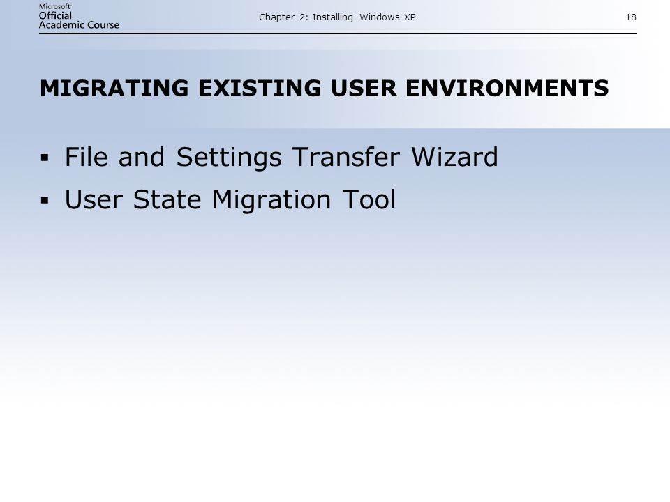 Chapter 2: Installing Windows XP18 MIGRATING EXISTING USER ENVIRONMENTS  File and Settings Transfer Wizard  User State Migration Tool  File and Settings Transfer Wizard  User State Migration Tool