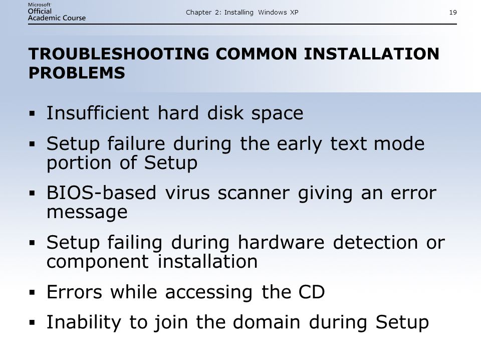 Chapter 2: Installing Windows XP19 TROUBLESHOOTING COMMON INSTALLATION PROBLEMS  Insufficient hard disk space  Setup failure during the early text mode portion of Setup  BIOS-based virus scanner giving an error message  Setup failing during hardware detection or component installation  Errors while accessing the CD  Inability to join the domain during Setup  Insufficient hard disk space  Setup failure during the early text mode portion of Setup  BIOS-based virus scanner giving an error message  Setup failing during hardware detection or component installation  Errors while accessing the CD  Inability to join the domain during Setup