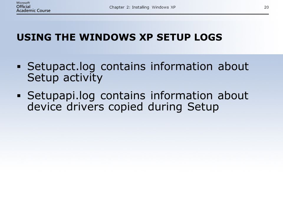 Chapter 2: Installing Windows XP20 USING THE WINDOWS XP SETUP LOGS  Setupact.log contains information about Setup activity  Setupapi.log contains information about device drivers copied during Setup  Setupact.log contains information about Setup activity  Setupapi.log contains information about device drivers copied during Setup
