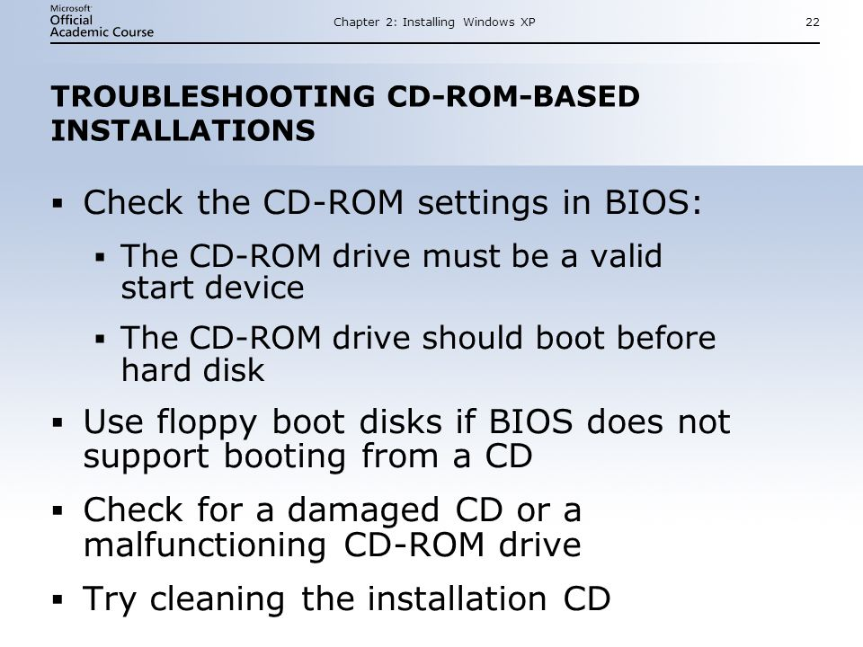 Chapter 2: Installing Windows XP22 TROUBLESHOOTING CD-ROM-BASED INSTALLATIONS  Check the CD-ROM settings in BIOS:  The CD-ROM drive must be a valid start device  The CD-ROM drive should boot before hard disk  Use floppy boot disks if BIOS does not support booting from a CD  Check for a damaged CD or a malfunctioning CD-ROM drive  Try cleaning the installation CD  Check the CD-ROM settings in BIOS:  The CD-ROM drive must be a valid start device  The CD-ROM drive should boot before hard disk  Use floppy boot disks if BIOS does not support booting from a CD  Check for a damaged CD or a malfunctioning CD-ROM drive  Try cleaning the installation CD