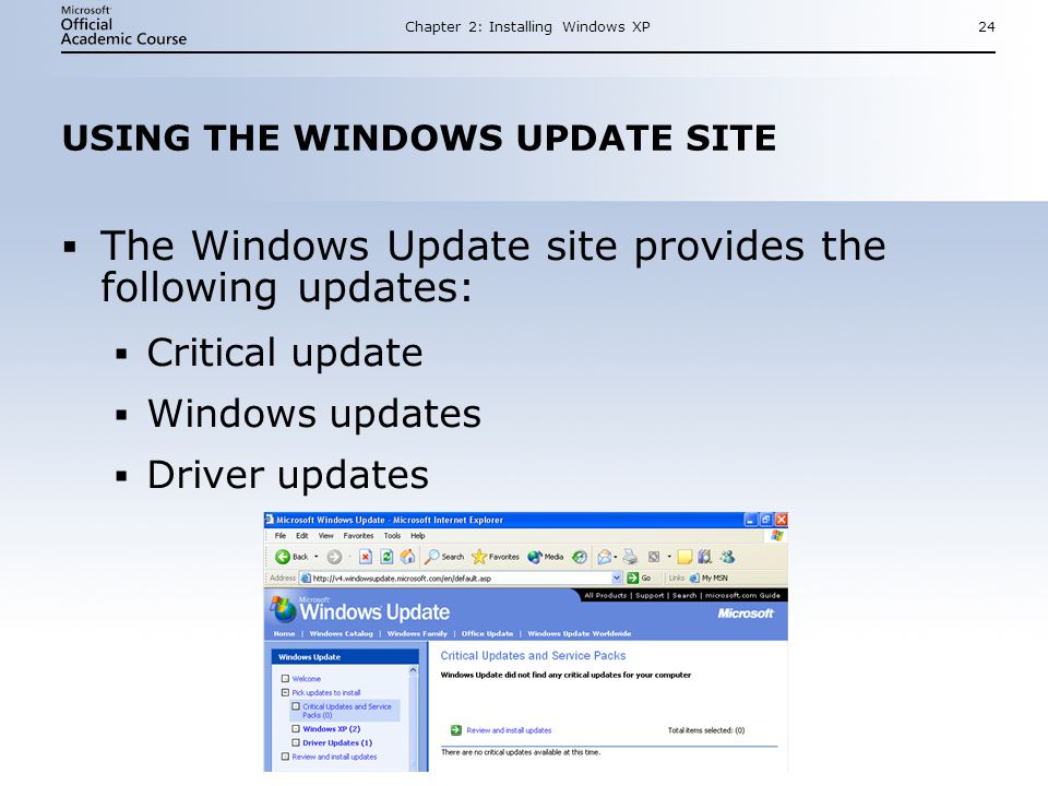 Chapter 2: Installing Windows XP24 USING THE WINDOWS UPDATE SITE  The Windows Update site provides the following updates:  Critical update  Windows updates  Driver updates  The Windows Update site provides the following updates:  Critical update  Windows updates  Driver updates