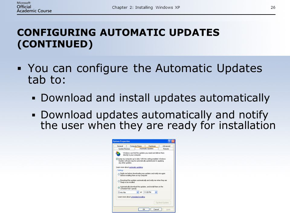 Chapter 2: Installing Windows XP26 CONFIGURING AUTOMATIC UPDATES (CONTINUED)  You can configure the Automatic Updates tab to:  Download and install updates automatically  Download updates automatically and notify the user when they are ready for installation  You can configure the Automatic Updates tab to:  Download and install updates automatically  Download updates automatically and notify the user when they are ready for installation
