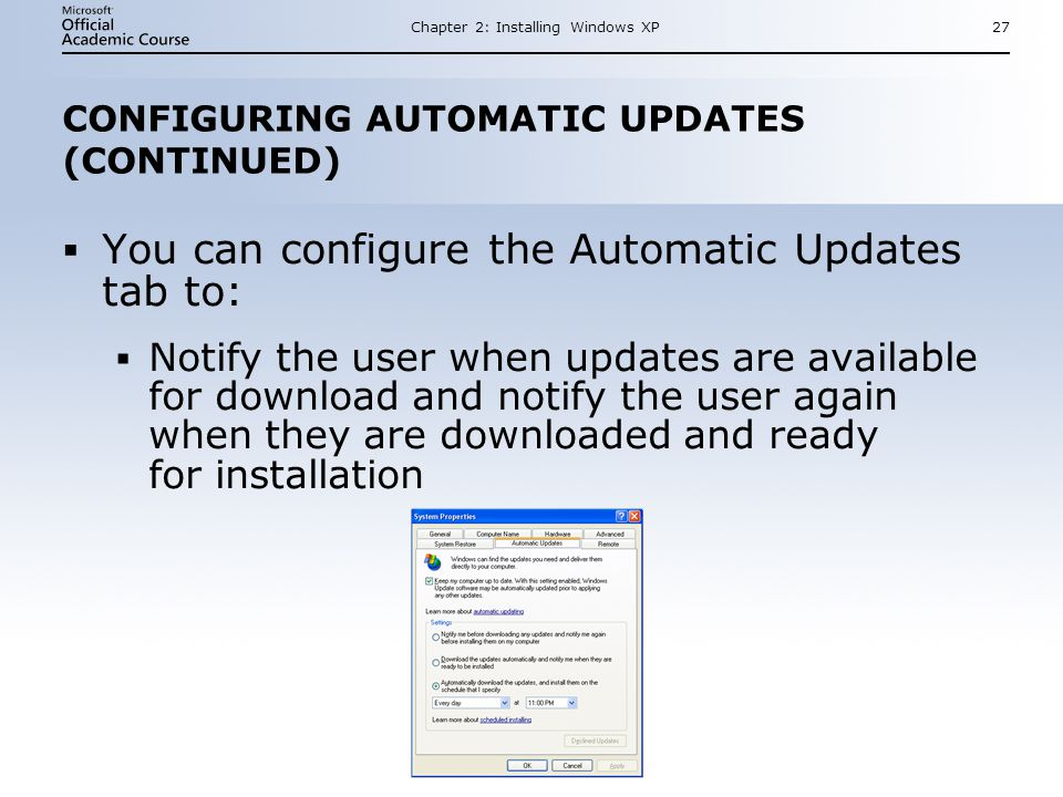 Chapter 2: Installing Windows XP27 CONFIGURING AUTOMATIC UPDATES (CONTINUED)  You can configure the Automatic Updates tab to:  Notify the user when updates are available for download and notify the user again when they are downloaded and ready for installation  You can configure the Automatic Updates tab to:  Notify the user when updates are available for download and notify the user again when they are downloaded and ready for installation