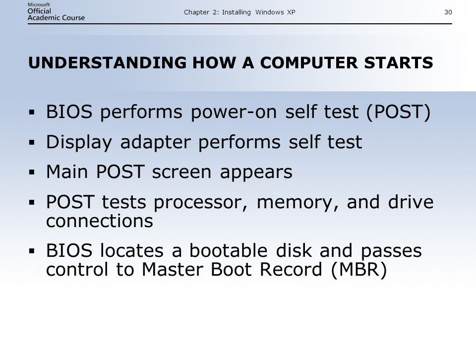 Chapter 2: Installing Windows XP30 UNDERSTANDING HOW A COMPUTER STARTS  BIOS performs power-on self test (POST)  Display adapter performs self test  Main POST screen appears  POST tests processor, memory, and drive connections  BIOS locates a bootable disk and passes control to Master Boot Record (MBR)  BIOS performs power-on self test (POST)  Display adapter performs self test  Main POST screen appears  POST tests processor, memory, and drive connections  BIOS locates a bootable disk and passes control to Master Boot Record (MBR)
