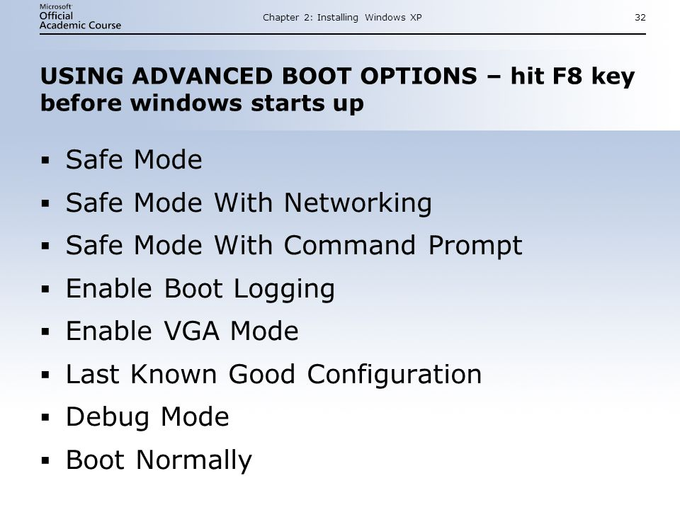 Chapter 2: Installing Windows XP32 USING ADVANCED BOOT OPTIONS – hit F8 key before windows starts up  Safe Mode  Safe Mode With Networking  Safe Mode With Command Prompt  Enable Boot Logging  Enable VGA Mode  Last Known Good Configuration  Debug Mode  Boot Normally  Safe Mode  Safe Mode With Networking  Safe Mode With Command Prompt  Enable Boot Logging  Enable VGA Mode  Last Known Good Configuration  Debug Mode  Boot Normally