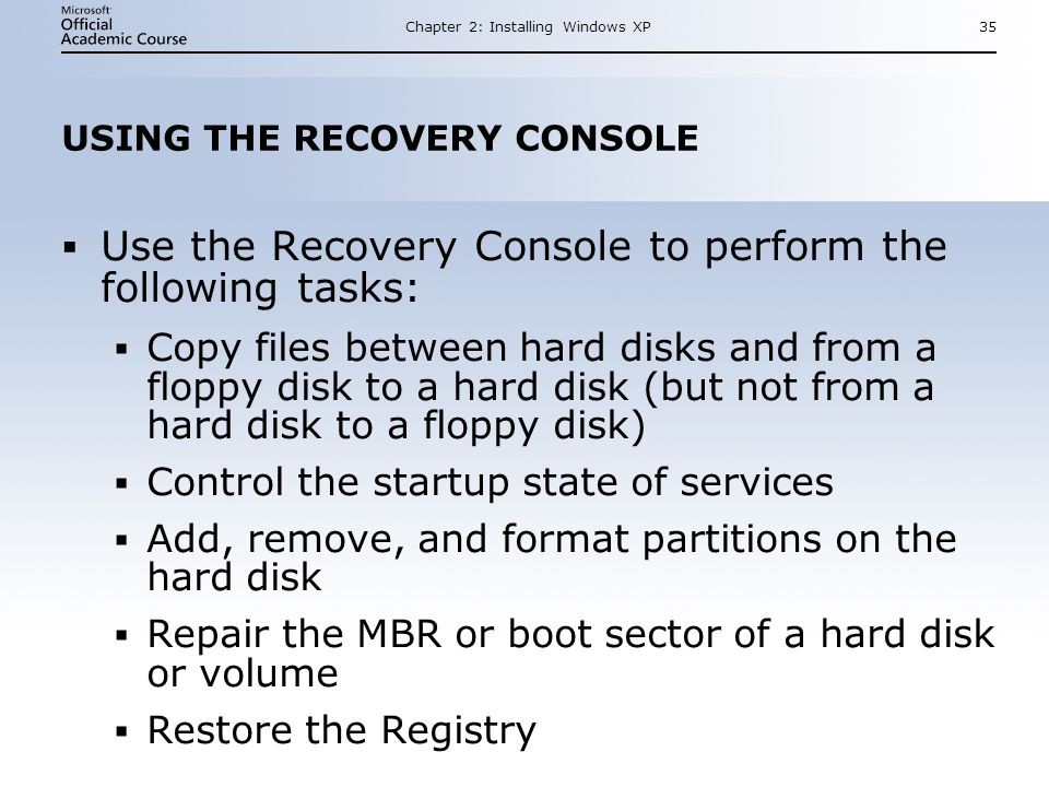 Chapter 2: Installing Windows XP35 USING THE RECOVERY CONSOLE  Use the Recovery Console to perform the following tasks:  Copy files between hard disks and from a floppy disk to a hard disk (but not from a hard disk to a floppy disk)  Control the startup state of services  Add, remove, and format partitions on the hard disk  Repair the MBR or boot sector of a hard disk or volume  Restore the Registry  Use the Recovery Console to perform the following tasks:  Copy files between hard disks and from a floppy disk to a hard disk (but not from a hard disk to a floppy disk)  Control the startup state of services  Add, remove, and format partitions on the hard disk  Repair the MBR or boot sector of a hard disk or volume  Restore the Registry