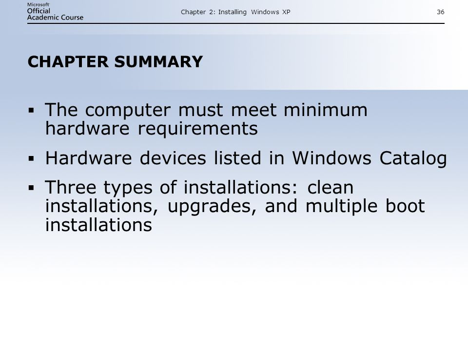 Chapter 2: Installing Windows XP36 CHAPTER SUMMARY  The computer must meet minimum hardware requirements  Hardware devices listed in Windows Catalog  Three types of installations: clean installations, upgrades, and multiple boot installations  The computer must meet minimum hardware requirements  Hardware devices listed in Windows Catalog  Three types of installations: clean installations, upgrades, and multiple boot installations