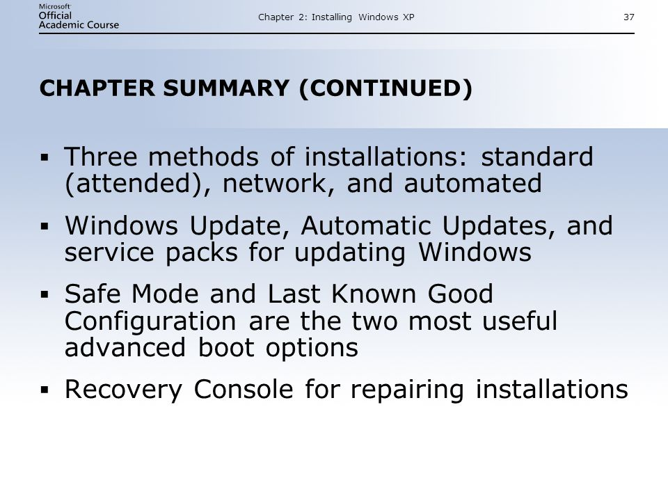 Chapter 2: Installing Windows XP37 CHAPTER SUMMARY (CONTINUED)  Three methods of installations: standard (attended), network, and automated  Windows Update, Automatic Updates, and service packs for updating Windows  Safe Mode and Last Known Good Configuration are the two most useful advanced boot options  Recovery Console for repairing installations  Three methods of installations: standard (attended), network, and automated  Windows Update, Automatic Updates, and service packs for updating Windows  Safe Mode and Last Known Good Configuration are the two most useful advanced boot options  Recovery Console for repairing installations
