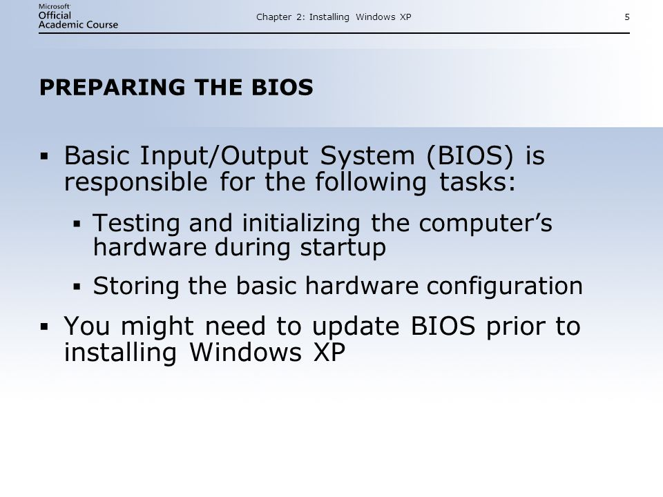 Chapter 2: Installing Windows XP5 PREPARING THE BIOS  Basic Input/Output System (BIOS) is responsible for the following tasks:  Testing and initializing the computer's hardware during startup  Storing the basic hardware configuration  You might need to update BIOS prior to installing Windows XP  Basic Input/Output System (BIOS) is responsible for the following tasks:  Testing and initializing the computer's hardware during startup  Storing the basic hardware configuration  You might need to update BIOS prior to installing Windows XP