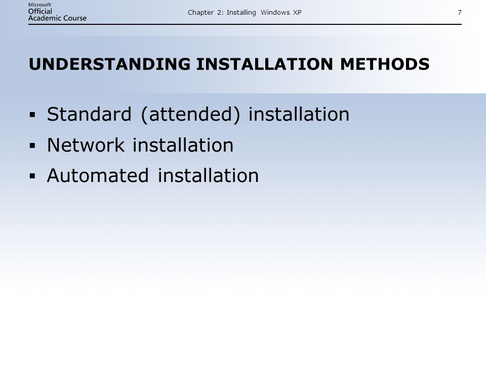 Chapter 2: Installing Windows XP7 UNDERSTANDING INSTALLATION METHODS  Standard (attended) installation  Network installation  Automated installation  Standard (attended) installation  Network installation  Automated installation