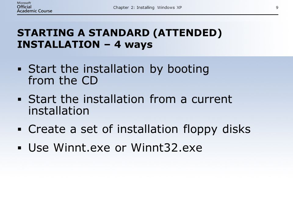 Chapter 2: Installing Windows XP9 STARTING A STANDARD (ATTENDED) INSTALLATION – 4 ways  Start the installation by booting from the CD  Start the installation from a current installation  Create a set of installation floppy disks  Use Winnt.exe or Winnt32.exe  Start the installation by booting from the CD  Start the installation from a current installation  Create a set of installation floppy disks  Use Winnt.exe or Winnt32.exe