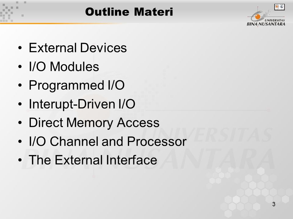 3 Outline Materi External Devices I/O Modules Programmed I/O Interupt-Driven I/O Direct Memory Access I/O Channel and Processor The External Interface