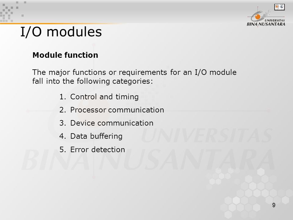 9 I/O modules The major functions or requirements for an I/O module fall into the following categories: 1.Control and timing 2.Processor communication 3.Device communication 4.Data buffering 5.Error detection Module function